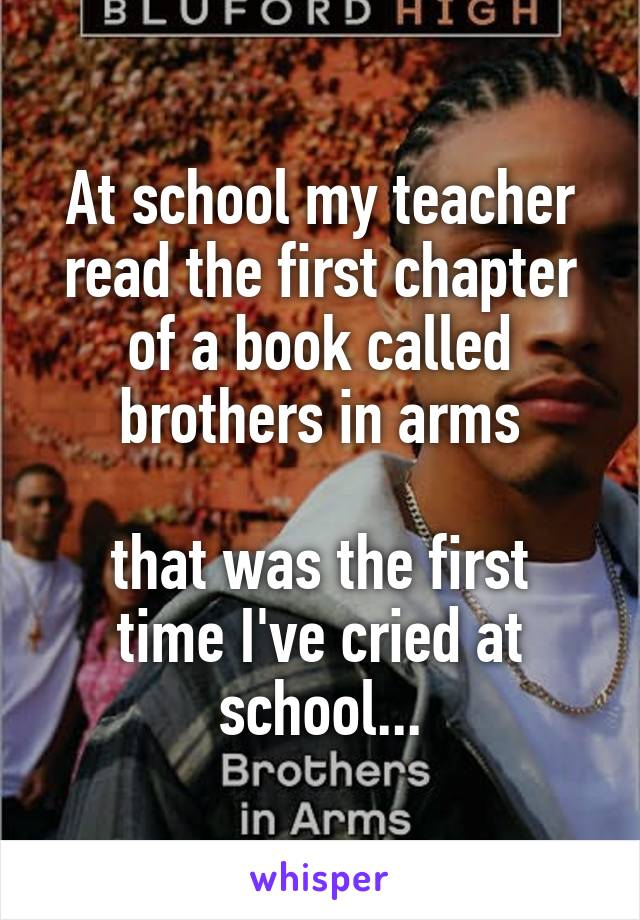 At school my teacher read the first chapter of a book called brothers in arms  that was the first time I've cried at school...