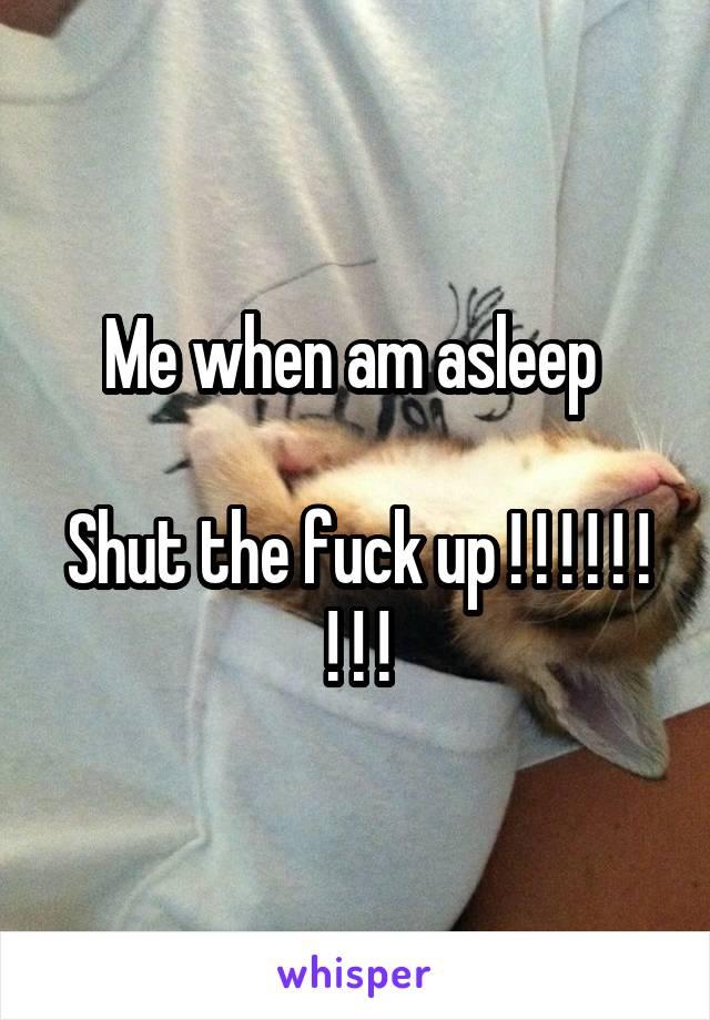 Me when am asleep   Shut the fuck up ! ! ! ! ! ! ! ! !