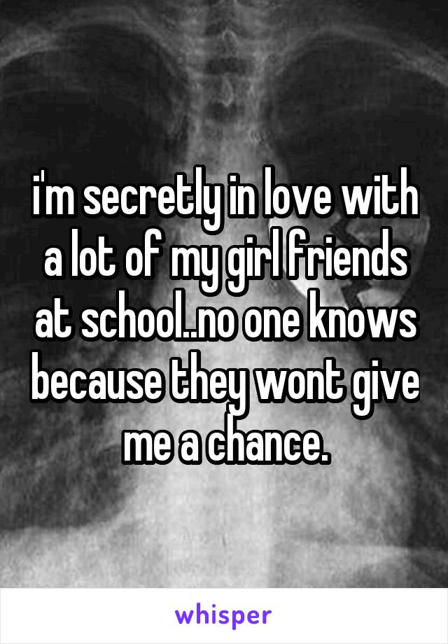 i'm secretly in love with a lot of my girl friends at school..no one knows because they wont give me a chance.