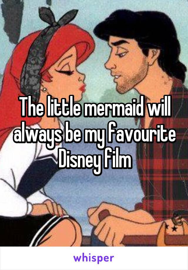 The little mermaid will always be my favourite Disney film