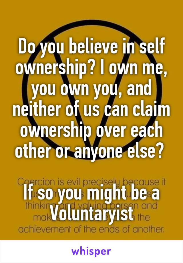 Do you believe in self ownership? I own me, you own you, and neither of us can claim ownership over each other or anyone else?   If so you might be a Voluntaryist
