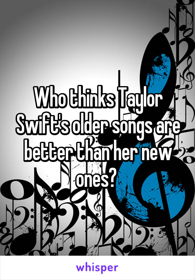 Who thinks Taylor Swift's older songs are better than her new ones?