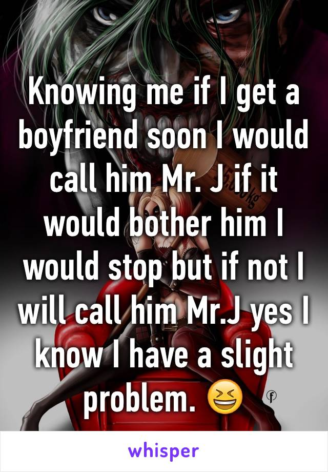 Knowing me if I get a boyfriend soon I would call him Mr. J if it would bother him I would stop but if not I will call him Mr.J yes I know I have a slight problem. 😆