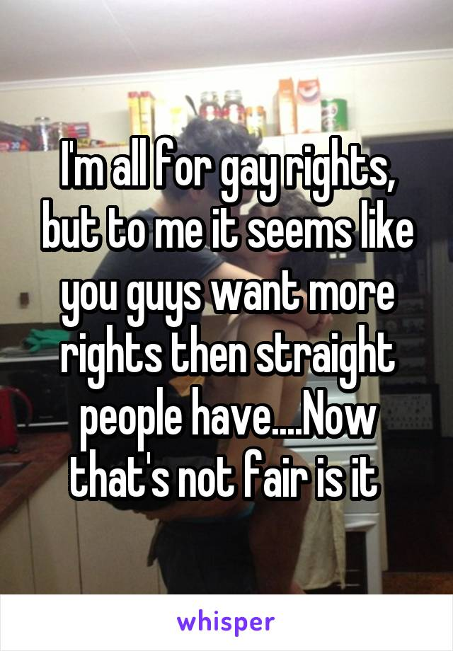 I'm all for gay rights, but to me it seems like you guys want more rights then straight people have....Now that's not fair is it