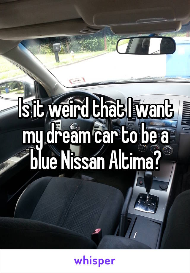Is it weird that I want my dream car to be a blue Nissan Altima?