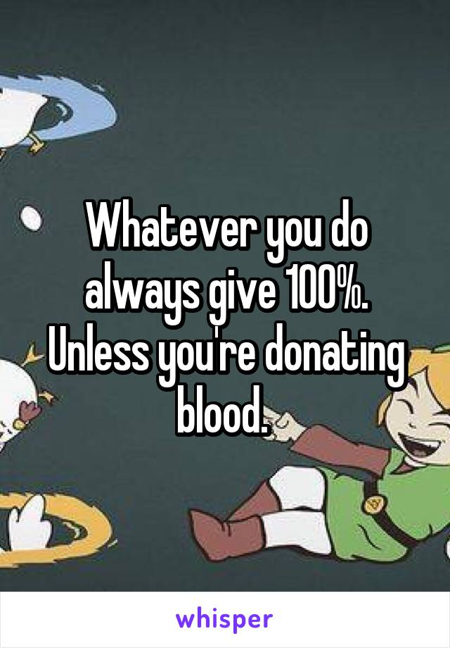 Whatever you do always give 100%. Unless you're donating blood.