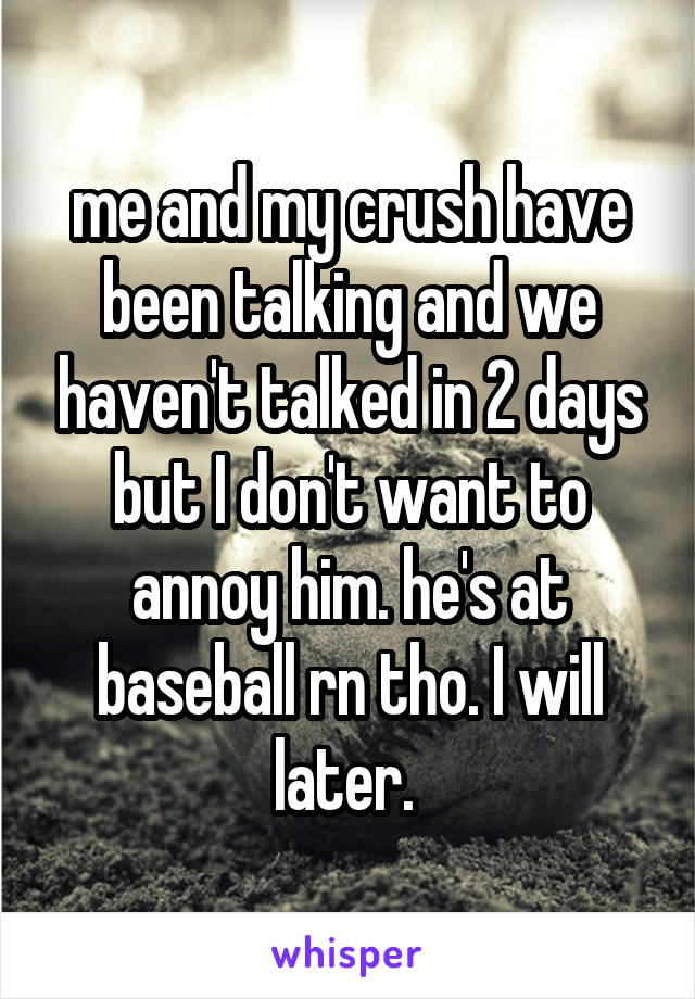 me and my crush have been talking and we haven't talked in 2 days but I don't want to annoy him. he's at baseball rn tho. I will later.