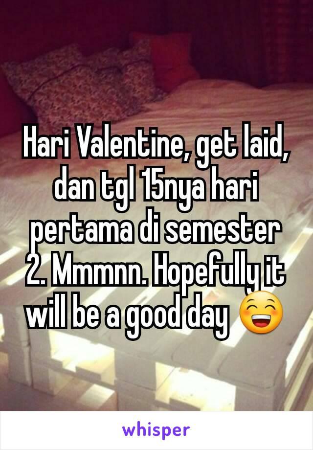 Hari Valentine, get laid, dan tgl 15nya hari pertama di semester 2. Mmmnn. Hopefully it will be a good day 😁