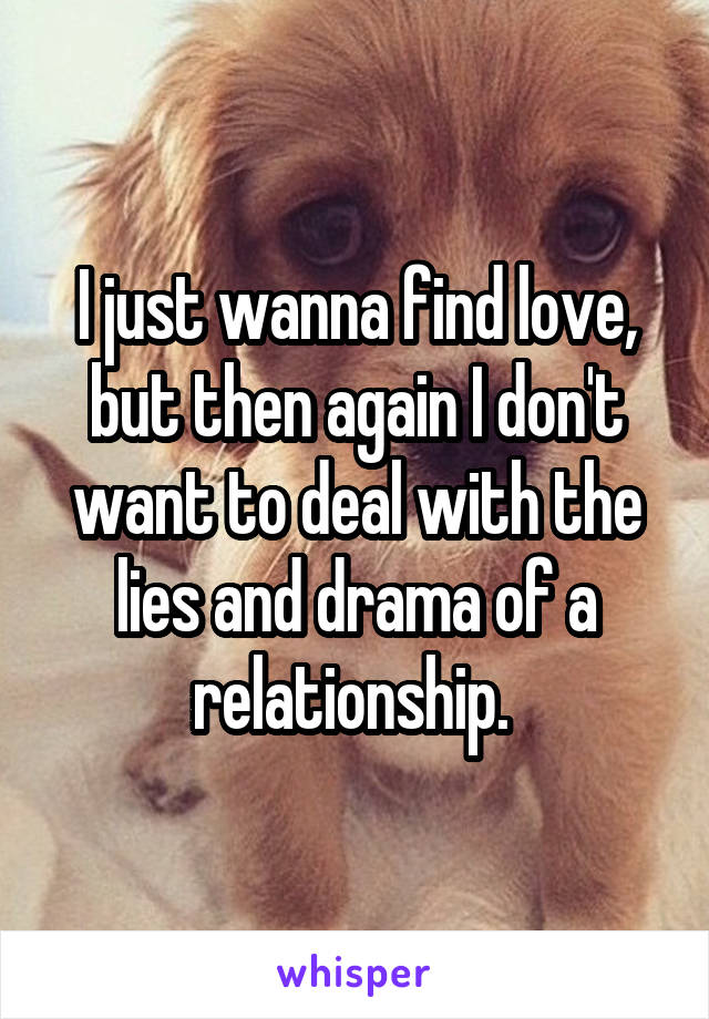 I just wanna find love, but then again I don't want to deal with the lies and drama of a relationship.