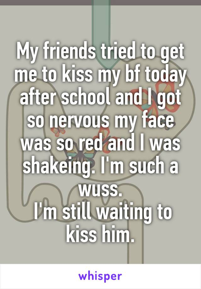 My friends tried to get me to kiss my bf today after school and I got so nervous my face was so red and I was shakeing. I'm such a wuss.  I'm still waiting to kiss him.