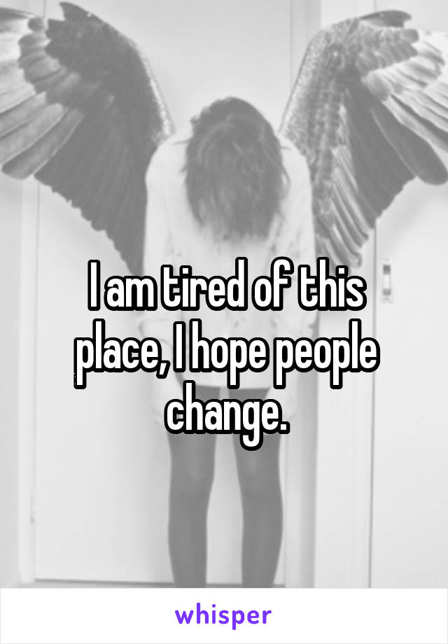 I am tired of this place, I hope people change.