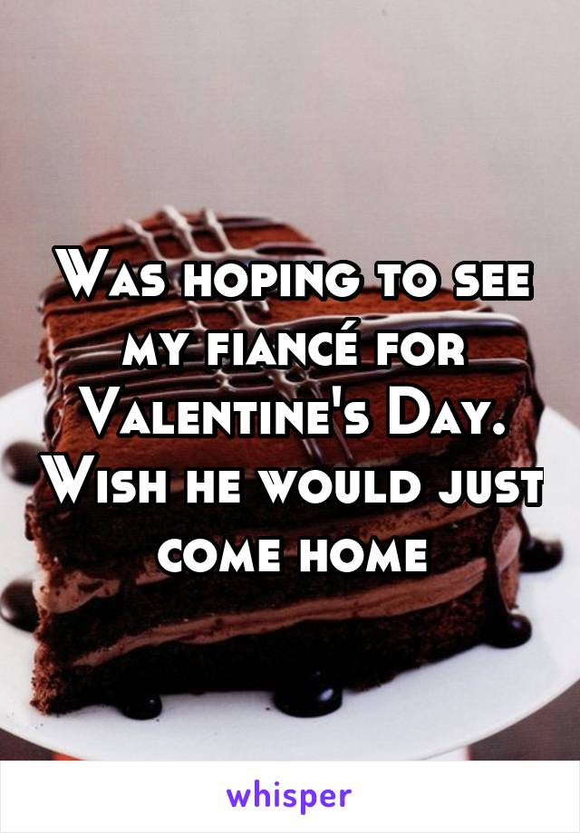 Was hoping to see my fiancé for Valentine's Day. Wish he would just come home