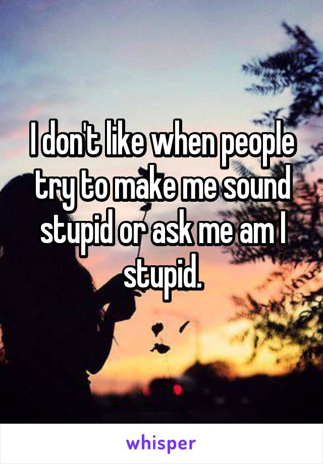 I don't like when people try to make me sound stupid or ask me am I stupid.