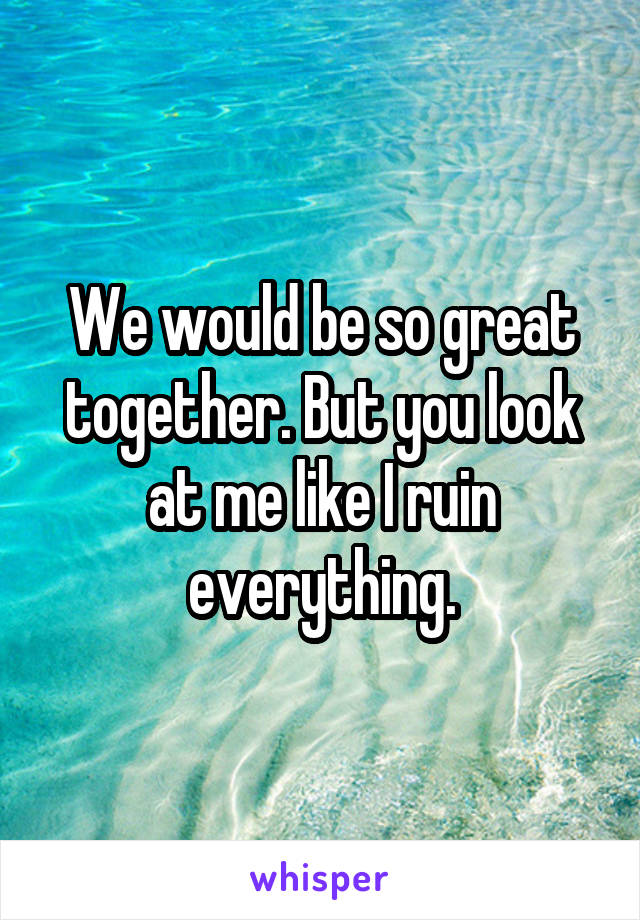 We would be so great together. But you look at me like I ruin everything.
