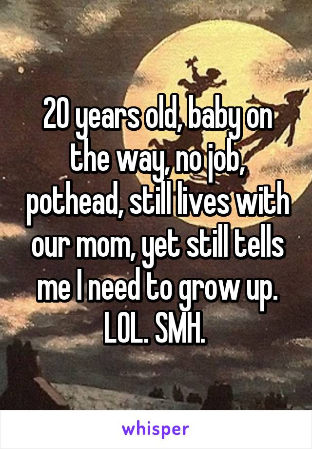 20 years old, baby on the way, no job, pothead, still lives with our mom, yet still tells me I need to grow up. LOL. SMH.