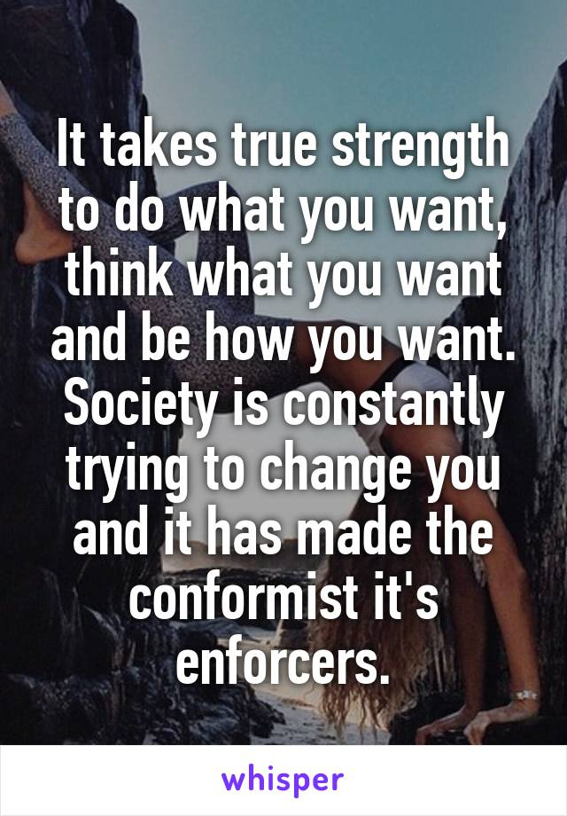 It takes true strength to do what you want, think what you want and be how you want. Society is constantly trying to change you and it has made the conformist it's enforcers.