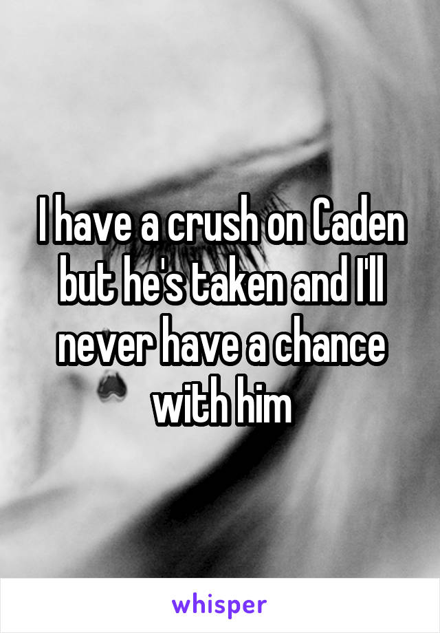 I have a crush on Caden but he's taken and I'll never have a chance with him