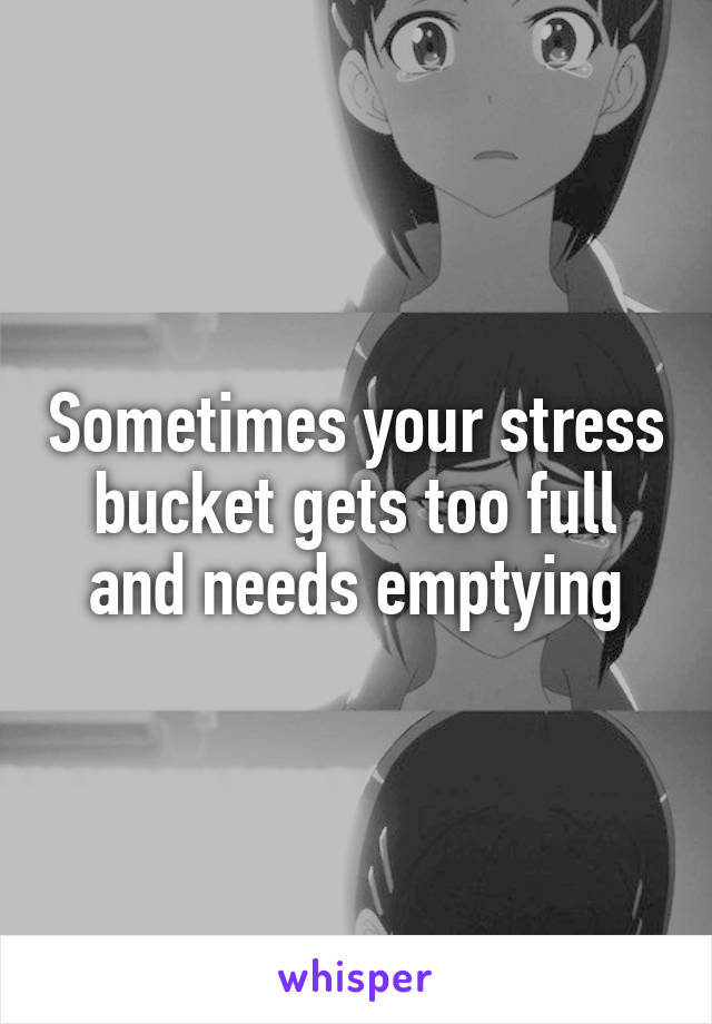 Sometimes your stress bucket gets too full and needs emptying