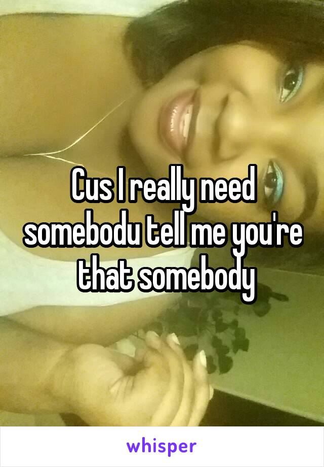 Cus I really need somebodu tell me you're  that somebody