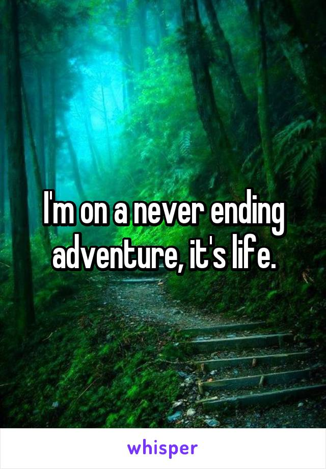 I'm on a never ending adventure, it's life.