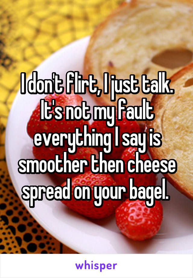 I don't flirt, I just talk. It's not my fault everything I say is smoother then cheese spread on your bagel.
