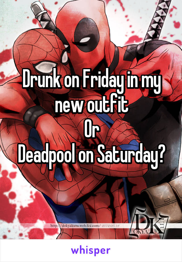 Drunk on Friday in my new outfit Or Deadpool on Saturday?