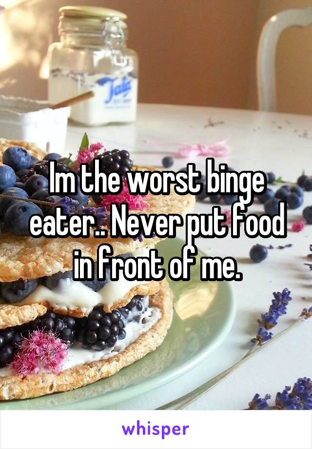 Im the worst binge eater.. Never put food in front of me.