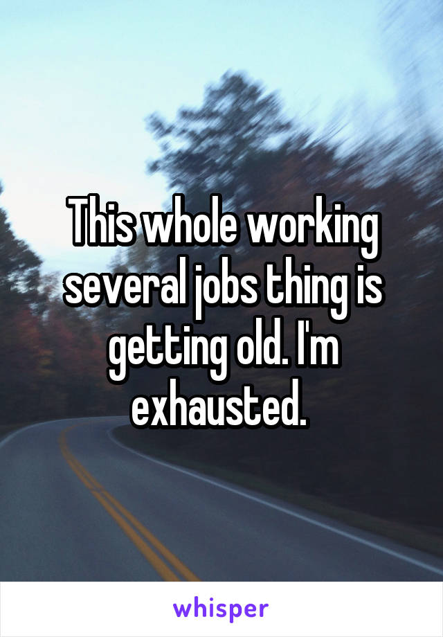 This whole working several jobs thing is getting old. I'm exhausted.