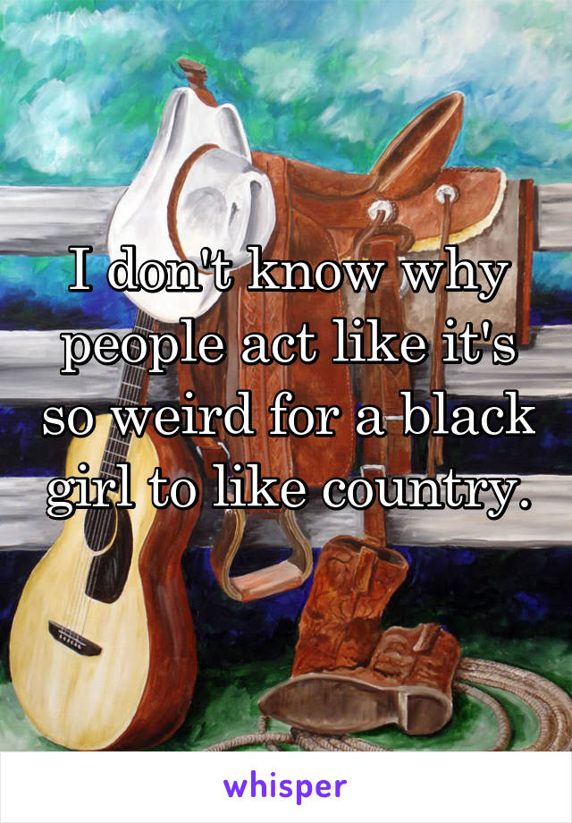 I don't know why people act like it's so weird for a black girl to like country.