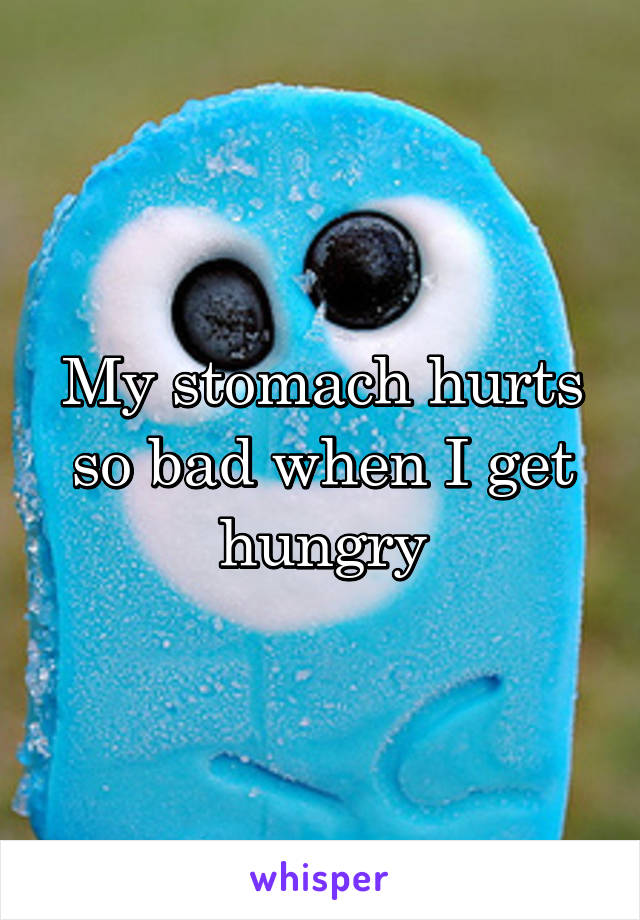 My stomach hurts so bad when I get hungry
