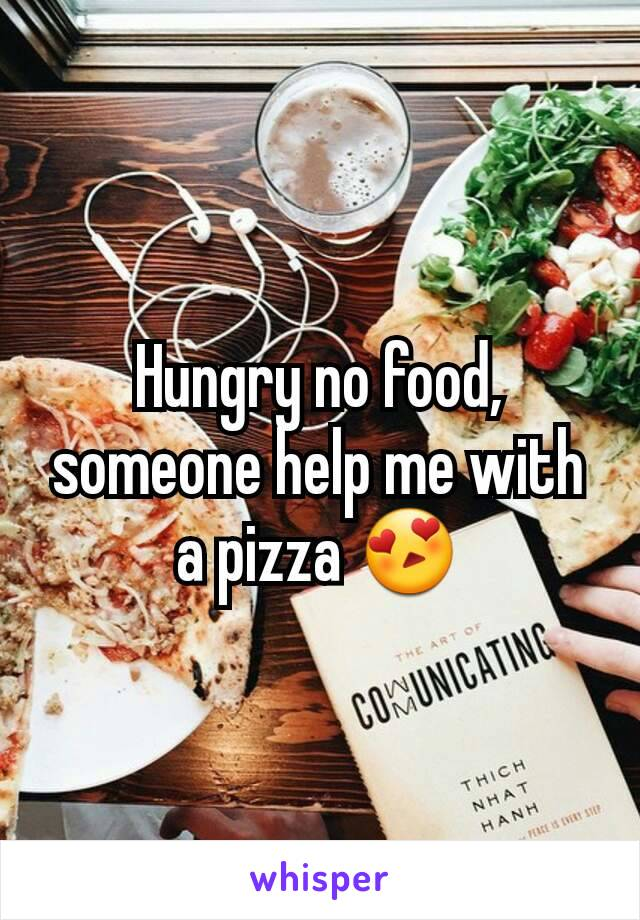 Hungry no food,  someone help me with a pizza 😍