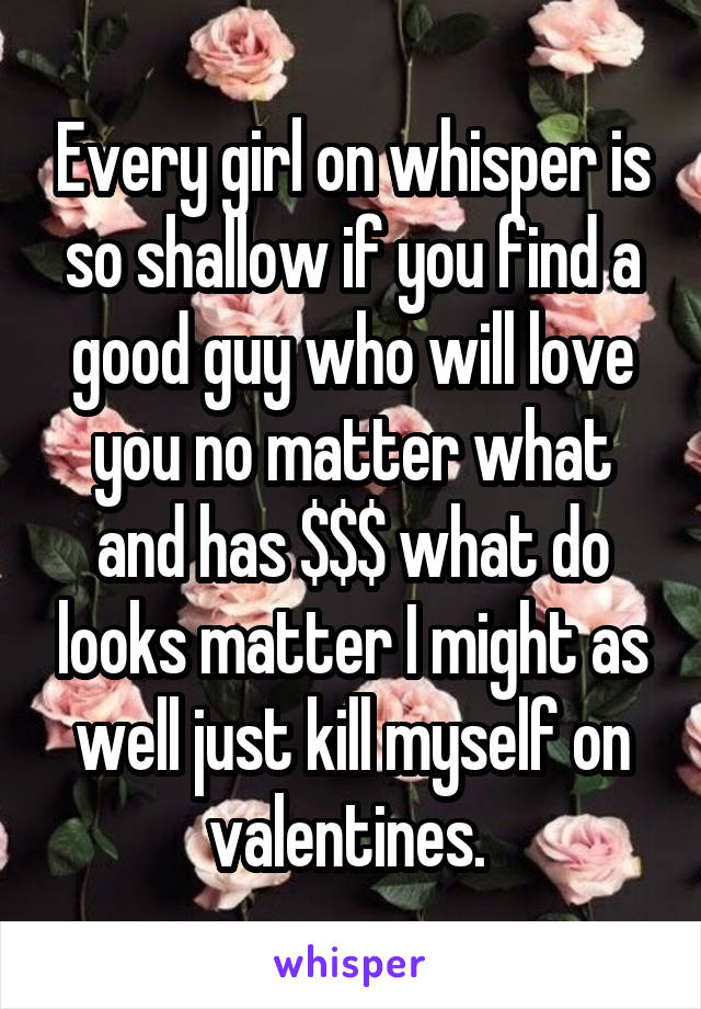 Every girl on whisper is so shallow if you find a good guy who will love you no matter what and has $$$ what do looks matter I might as well just kill myself on valentines.