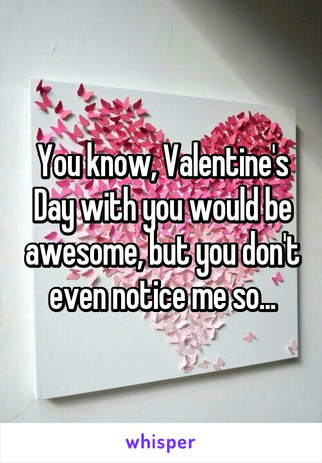 You know, Valentine's Day with you would be awesome, but you don't even notice me so...