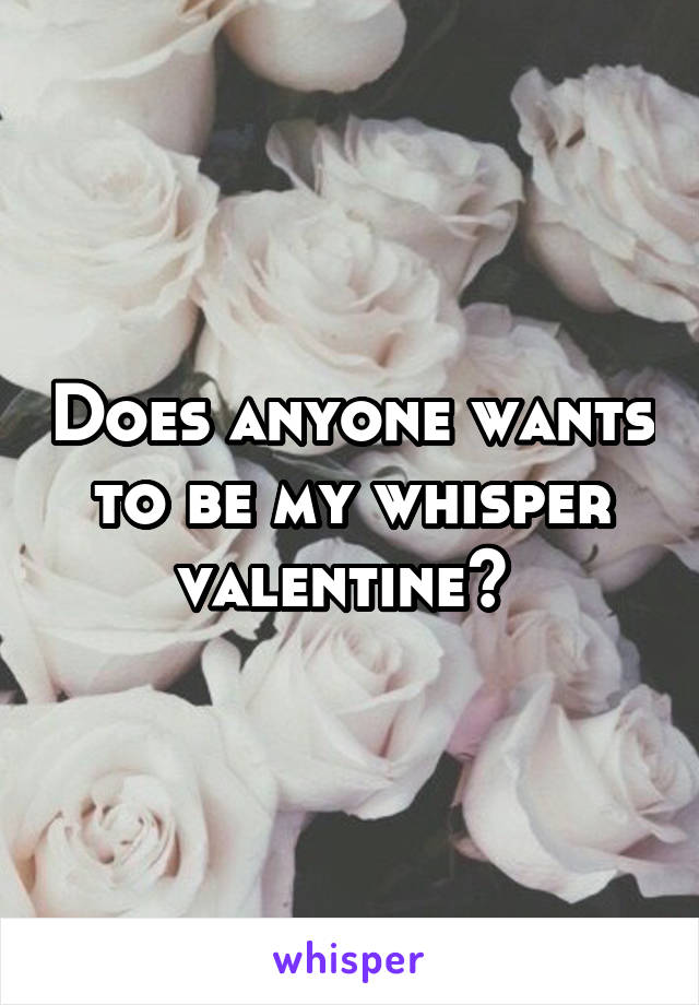 Does anyone wants to be my whisper valentine?