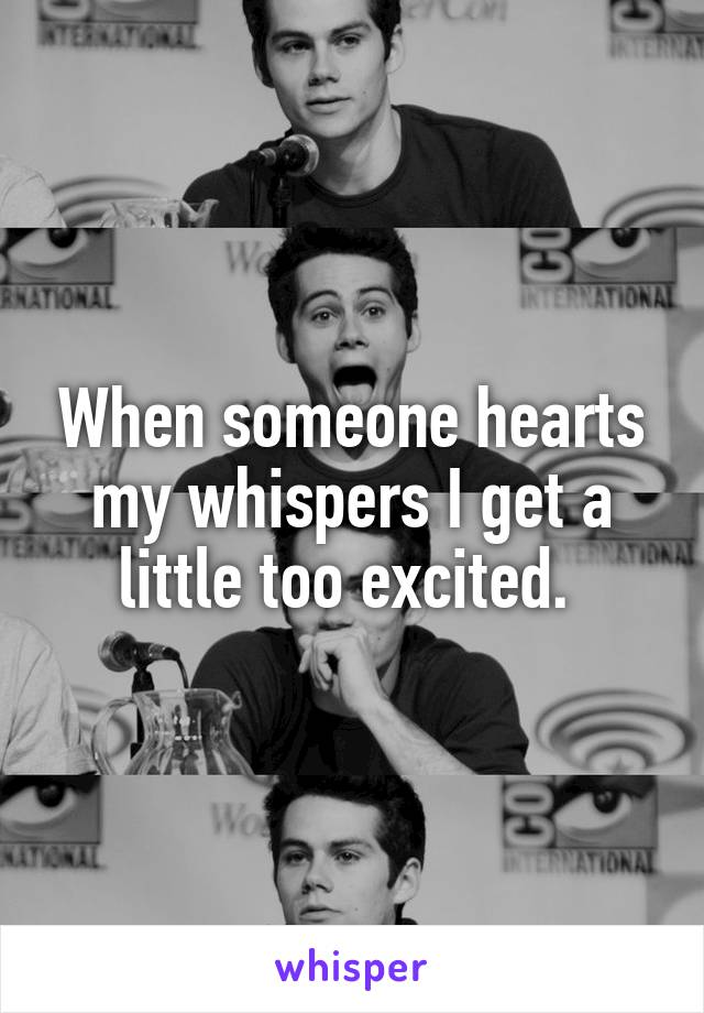 When someone hearts my whispers I get a little too excited.
