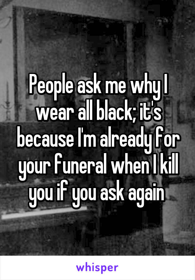People ask me why I wear all black; it's because I'm already for your funeral when I kill you if you ask again