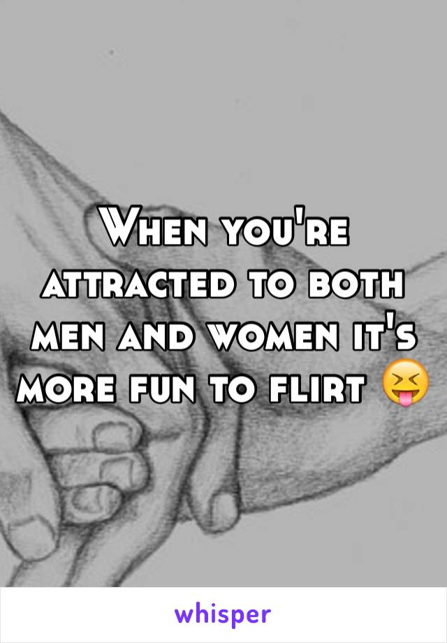 When you're attracted to both men and women it's more fun to flirt 😝