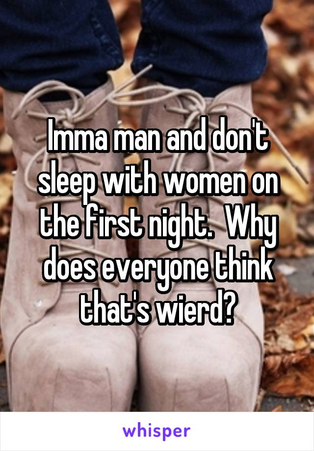 Imma man and don't sleep with women on the first night.  Why does everyone think that's wierd?