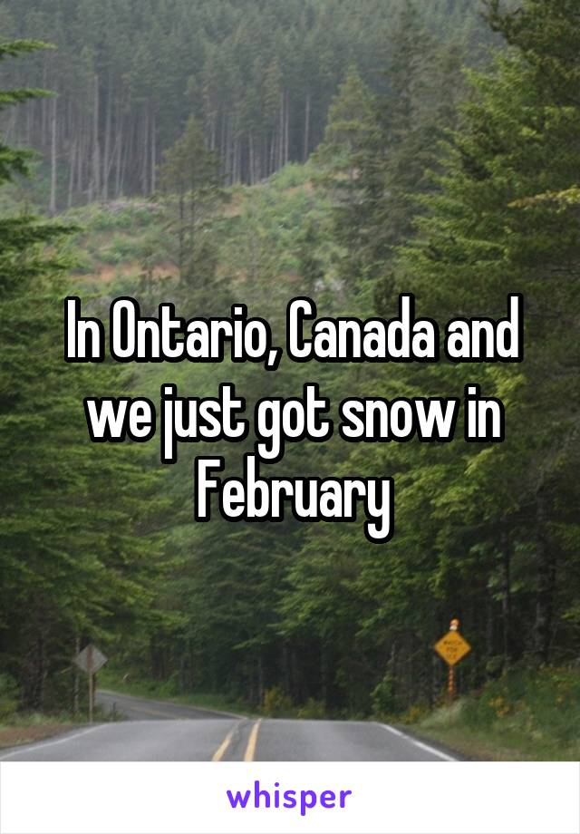 In Ontario, Canada and we just got snow in February