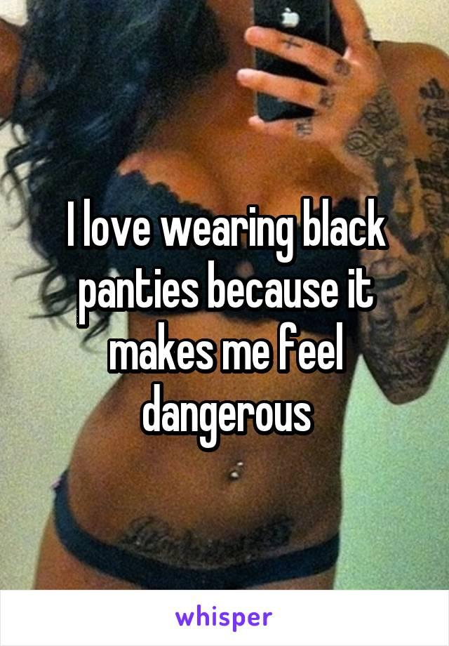 I love wearing black panties because it makes me feel dangerous