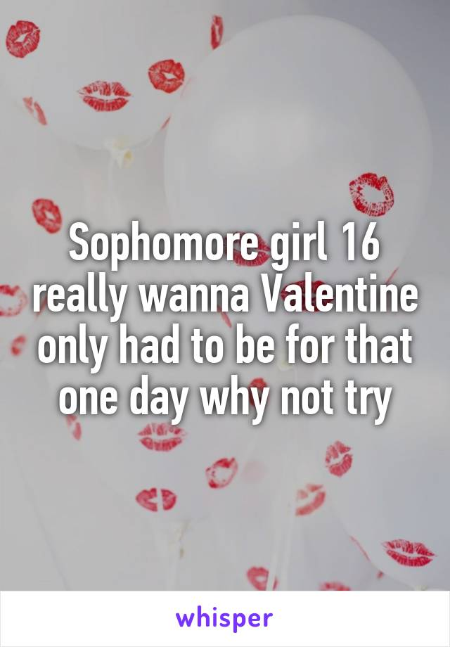 Sophomore girl 16 really wanna Valentine only had to be for that one day why not try