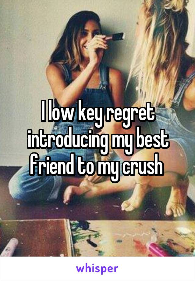 I low key regret introducing my best friend to my crush