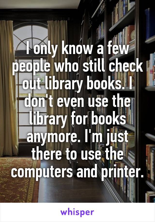 I only know a few people who still check out library books. I don't even use the library for books anymore. I'm just there to use the computers and printer.