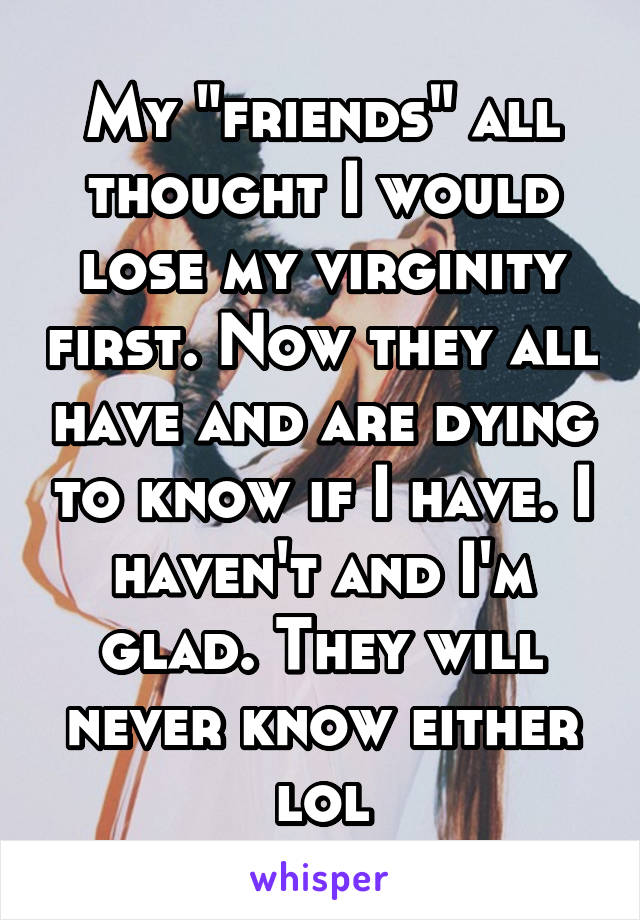 "My ""friends"" all thought I would lose my virginity first. Now they all have and are dying to know if I have. I haven't and I'm glad. They will never know either lol"