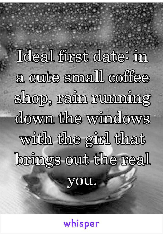 Ideal first date: in a cute small coffee shop, rain running down the windows with the girl that brings out the real you.