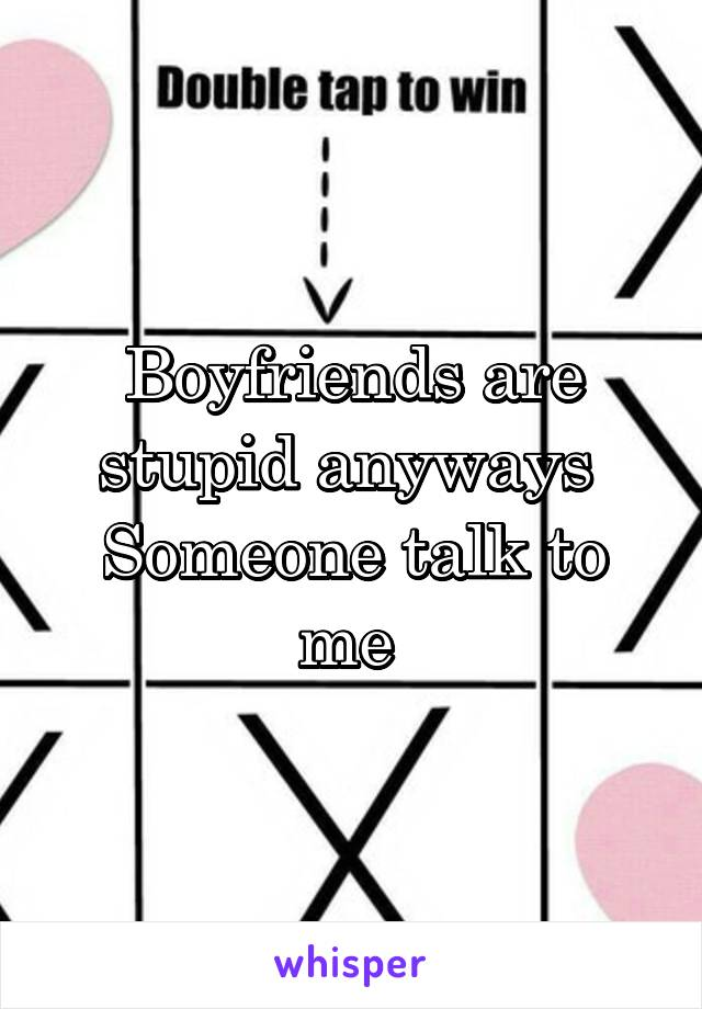 Boyfriends are stupid anyways  Someone talk to me