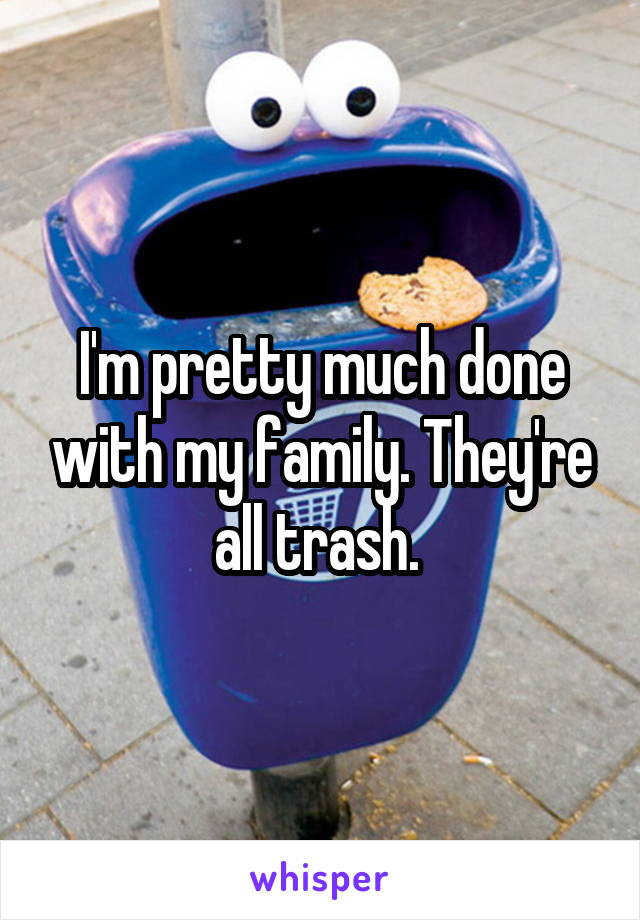 I'm pretty much done with my family. They're all trash.