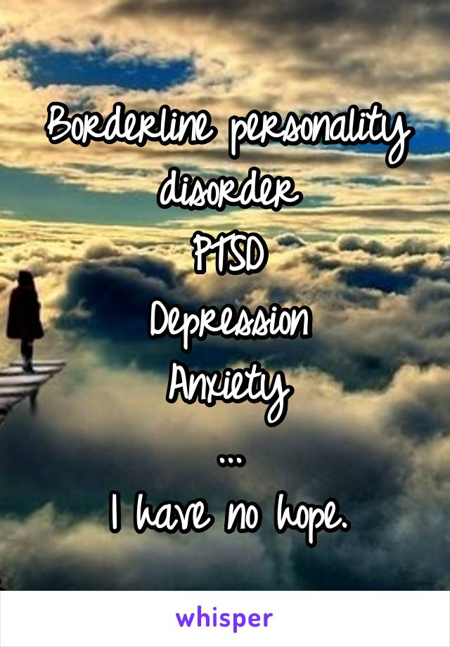 Borderline personality disorder PTSD Depression Anxiety ... I have no hope.