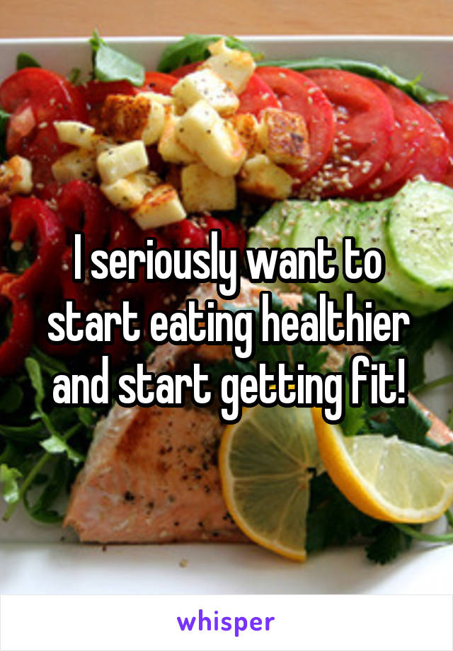I seriously want to start eating healthier and start getting fit!