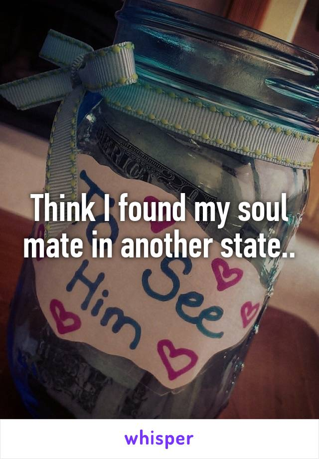 Think I found my soul mate in another state..